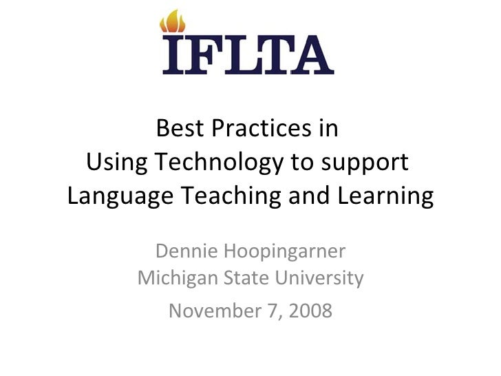 Best Practices in  Using Technology to support  Language Teaching and Learning Dennie Hoopingarner Michigan State Universi...