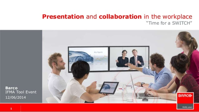 "Presentation and collaboration in the workplace ""Time for a SWITCH"" Barco IFMA Tool Event 12/06/2014 1 1"