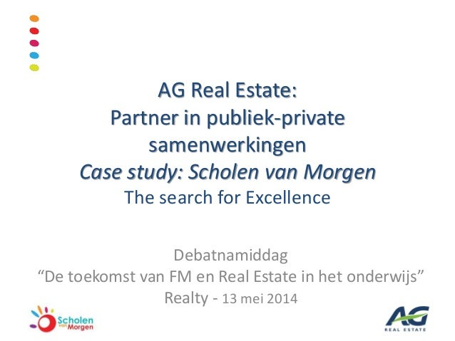 AG Real Estate: Partner in publiek-private samenwerkingen Case study: Scholen van Morgen The search for Excellence Debatna...