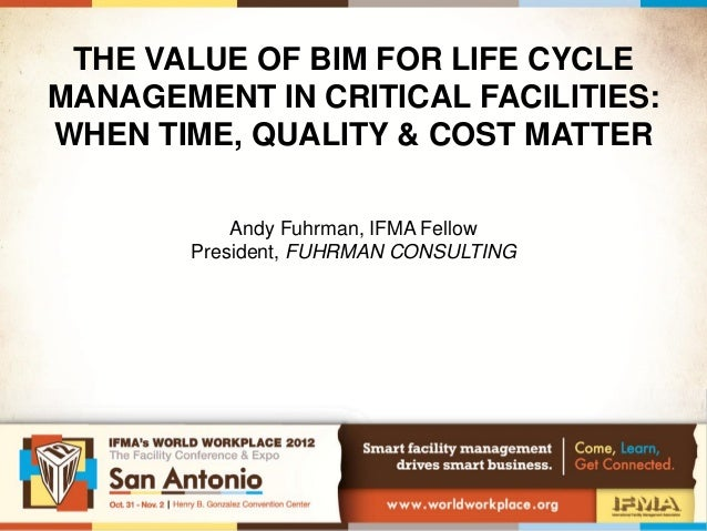THE VALUE OF BIM FOR LIFE CYCLEMANAGEMENT IN CRITICAL FACILITIES:WHEN TIME, QUALITY & COST MATTER           Andy Fuhrman, ...