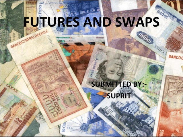 FUTURES AND SWAPS        SUBMITTED BY:-           SUPRIT