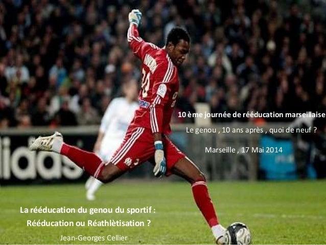 le Jean-Georges Cellier 10 ème journée de rééducation marseillaise Marseille , 17 Mai 2014 Rééducation ou Réathlètisation ...