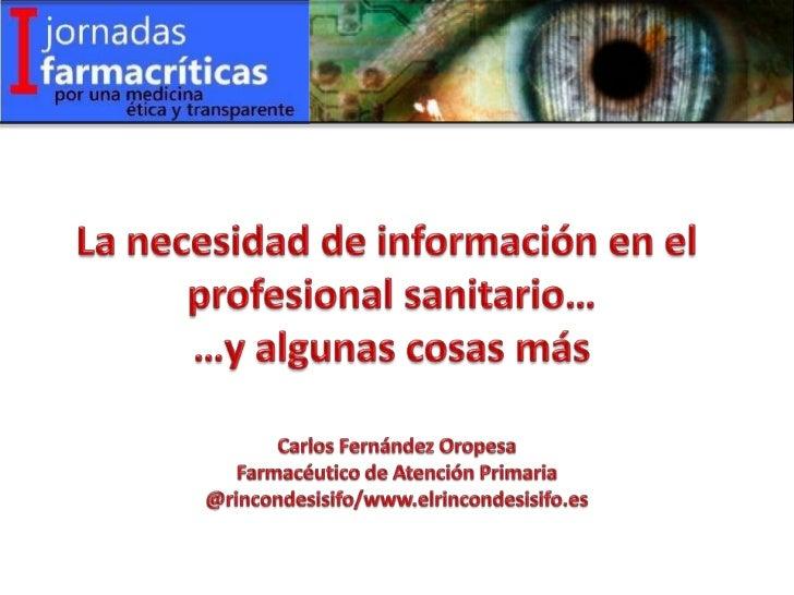 La necesidad de información en el <br />profesional sanitario…<br />…y algunas cosas más<br />Carlos Fernández Oropesa<br ...