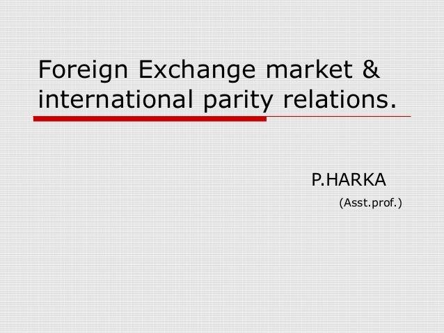 Foreign Exchange market & international parity relations. P.HARKA (Asst.prof.)