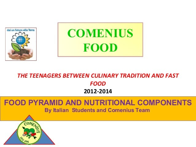 COMENIUS FOOD THE TEENAGERS BETWEEN CULINARY TRADITION AND FAST FOOD 2012-2014  FOOD PYRAMID AND NUTRITIONAL COMPONENTS By...