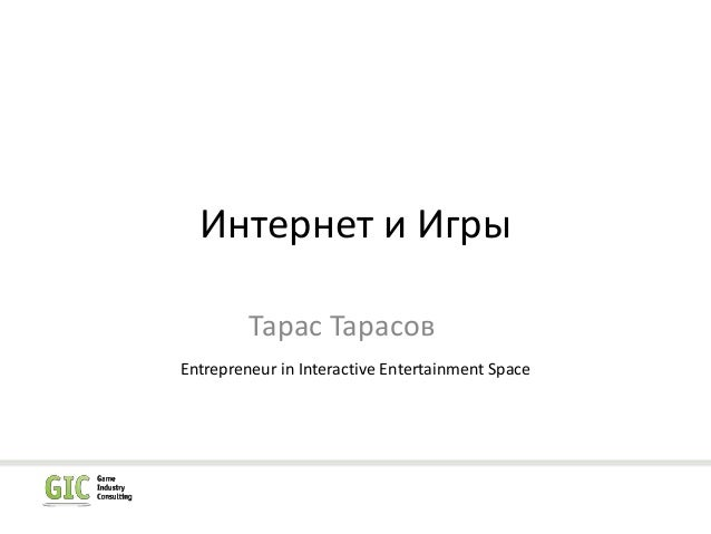 Интернет и Игры Тарас Тарасов Entrepreneur in Interactive Entertainment Space