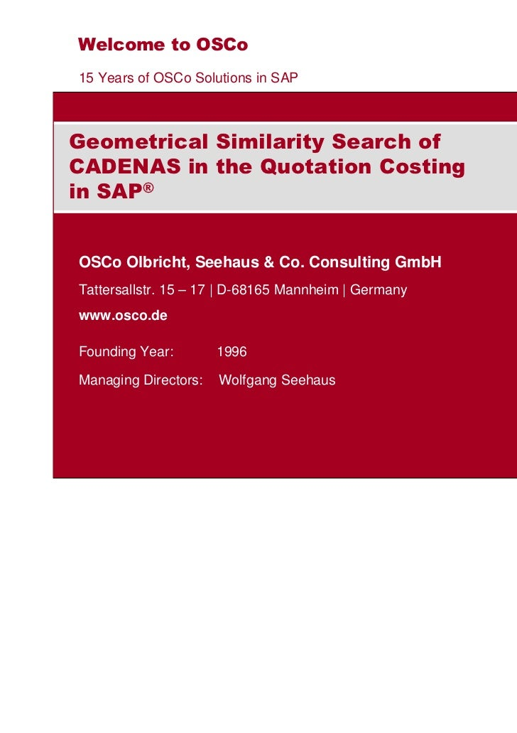 Welcome to OSCo15 Years of OSCo Solutions in SAPGeometrical Similarity Search ofCADENAS in the Quotation Costingin SAP®OSC...