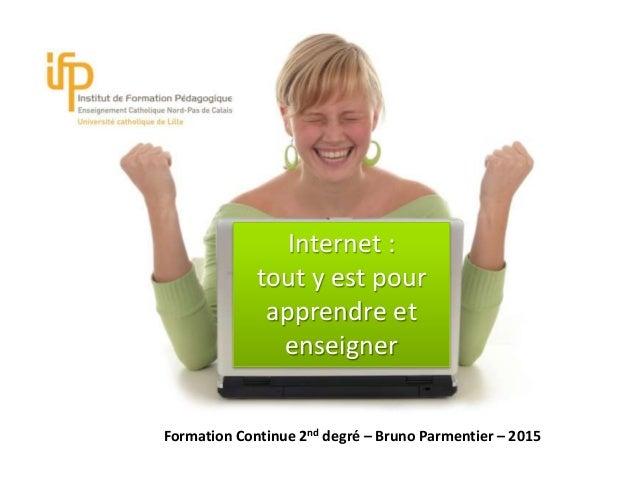 Int Internet : tout y est pour apprendre et enseigner Formation Continue 2nd degré – Bruno Parmentier – 2015