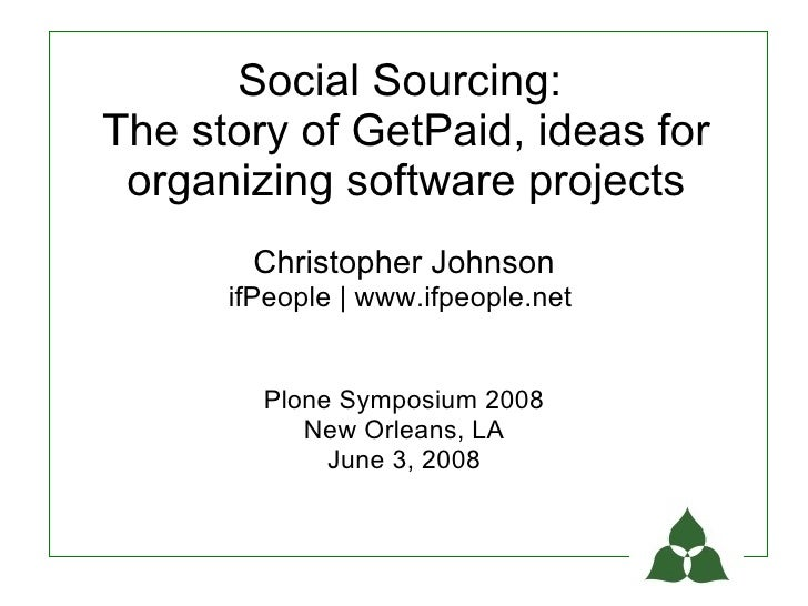 Social Sourcing: The story of GetPaid, ideas for  organizing software projects        Christopher Johnson       ifPeople |...