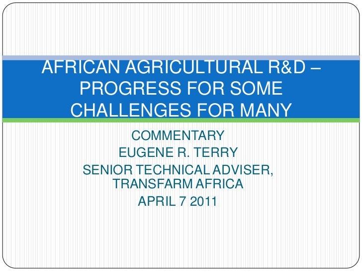 COMMENTARY<br />EUGENE R. TERRY<br />SENIOR TECHNICAL ADVISER, TRANSFARM AFRICA<br />APRIL 7 2011<br />AFRICAN AGRICULTURA...