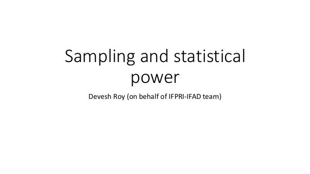 Sampling and statistical power Devesh Roy (on behalf of IFPRI-IFAD team)
