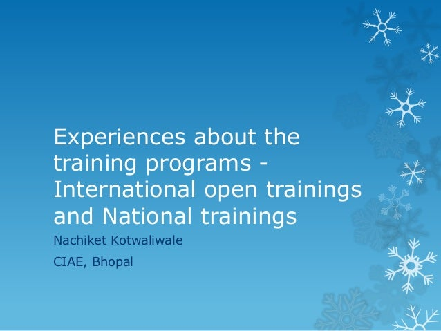 Experiences about the training programs - International open trainings and National trainings Nachiket Kotwaliwale CIAE, B...