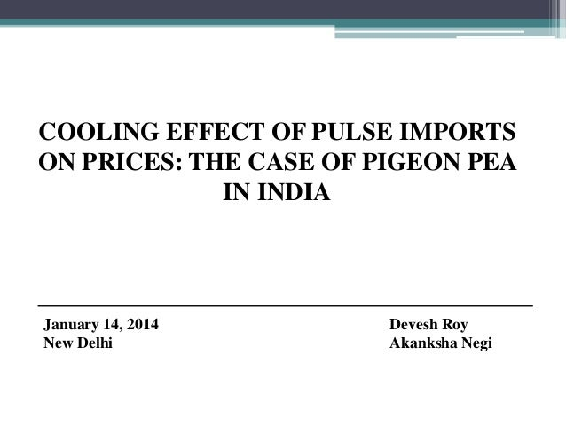 COOLING EFFECT OF PULSE IMPORTS ON PRICES: THE CASE OF PIGEON PEA IN INDIA  January 14, 2014 New Delhi  Devesh Roy Akanksh...