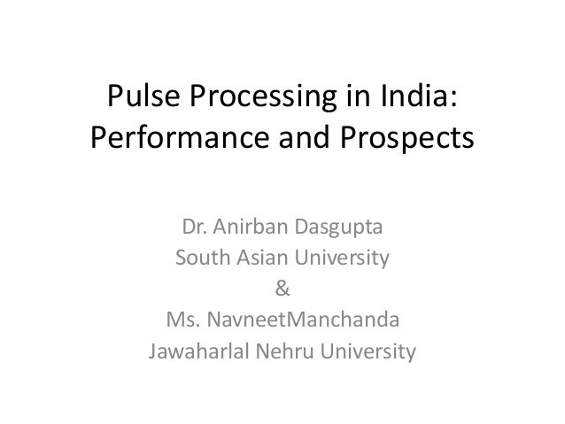Pulse Processing in India: Performance and Prospects Dr. Anirban Dasgupta South Asian University & Ms. NavneetManchanda Ja...