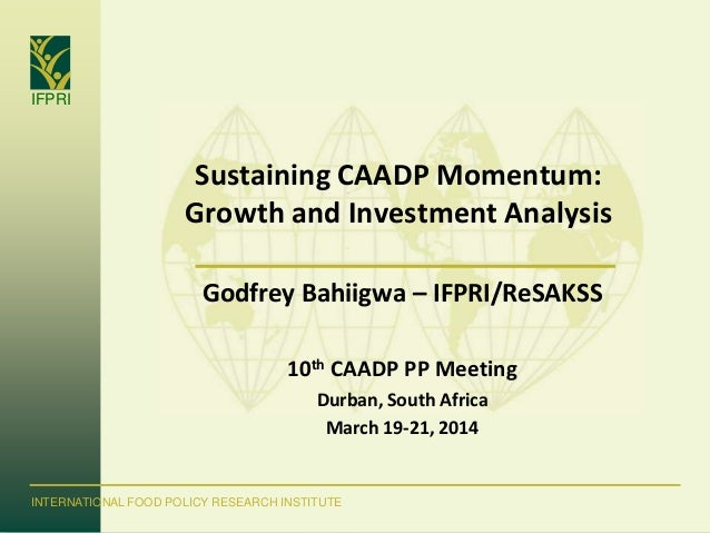 IFPRI INTERNATIONAL FOOD POLICY RESEARCH INSTITUTE Sustaining CAADP Momentum: Growth and Investment Analysis Godfrey Bahii...