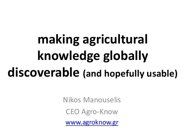 making agricultural knowledge globally discoverable (and hopefully usable) Nikos Manouselis CEO Agro-Know www.agroknow.gr