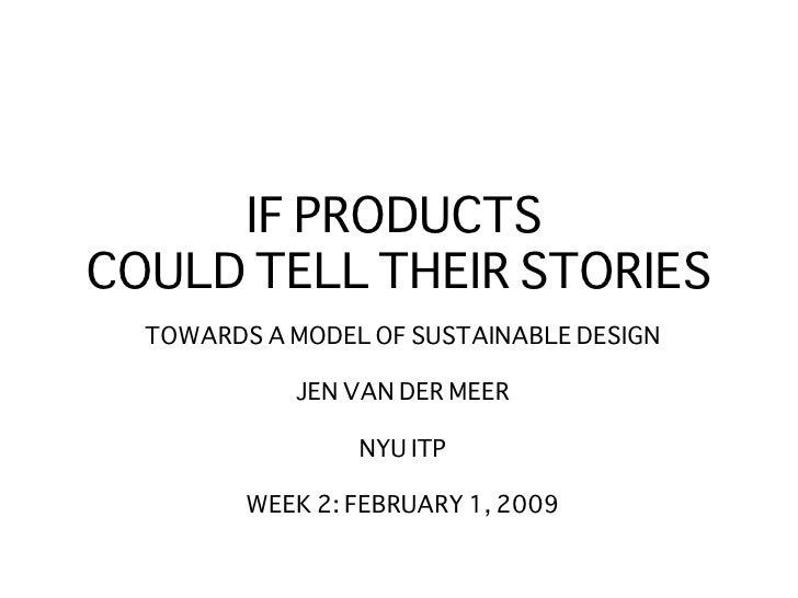 IF PRODUCTS  COULD TELL THEIR STORIES <ul><li>TOWARDS A MODEL OF SUSTAINABLE DESIGN </li></ul><ul><li>JEN VAN DER MEER </l...