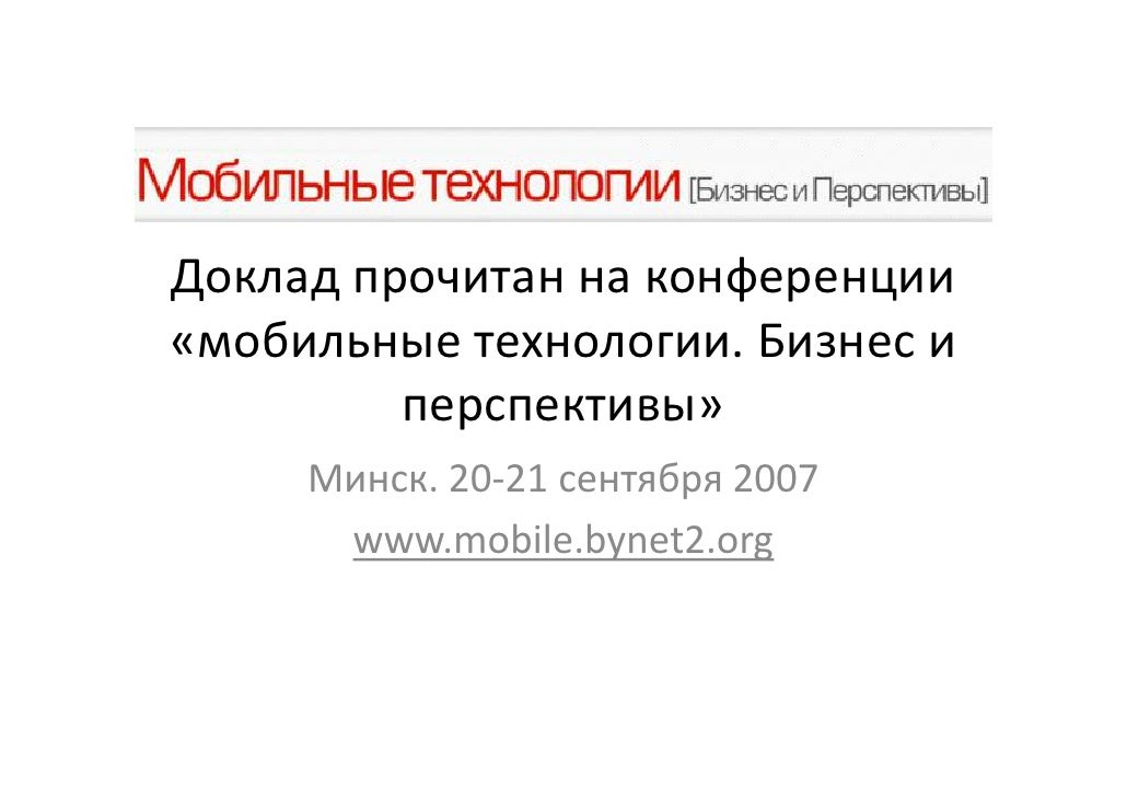 Доклад прочитан на конференции «мобильные технологии. Бизнес и          перспективы»      Минск. 20-21 сентября 2007      ...