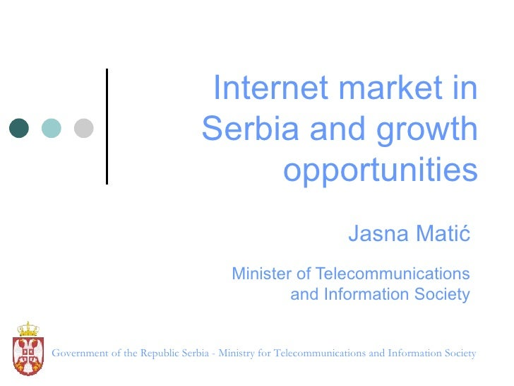 Internet market in Serbia and growth opportunities Jasna Mati ć Minister of Telecommunications and Information Society Gov...