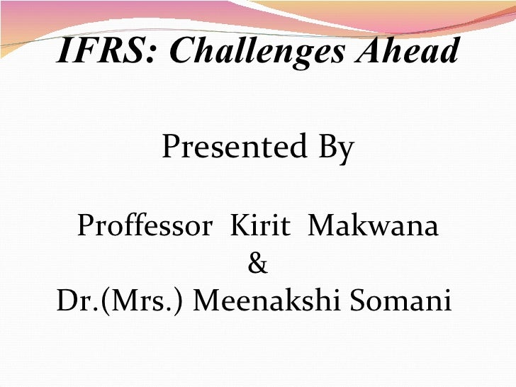 IFRS: Challenges Ahead Proffessor  Kirit  Makwana & Dr.(Mrs.) Meenakshi Somani  Presented By