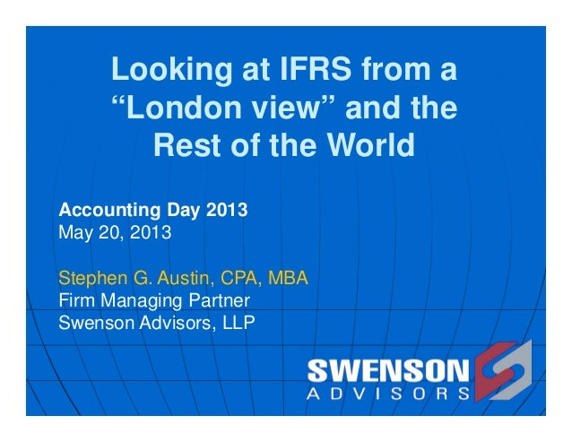 "Looking at IFRS from a""London view"" and theRest of the WorldAccounting Day 2013May 20, 2013Stephen G. Austin, CPA, MBAFirm..."