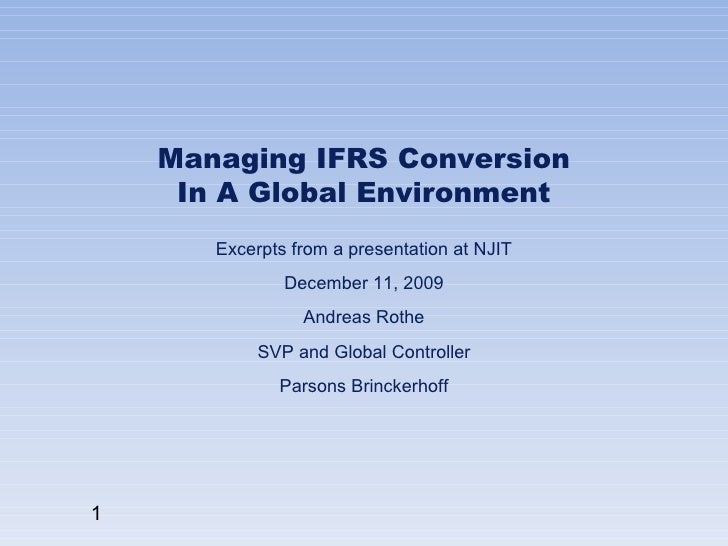 Managing IFRS Conversion  In A Global Environment  Excerpts from a presentation at NJIT December 11, 2009 Andreas Rothe SV...