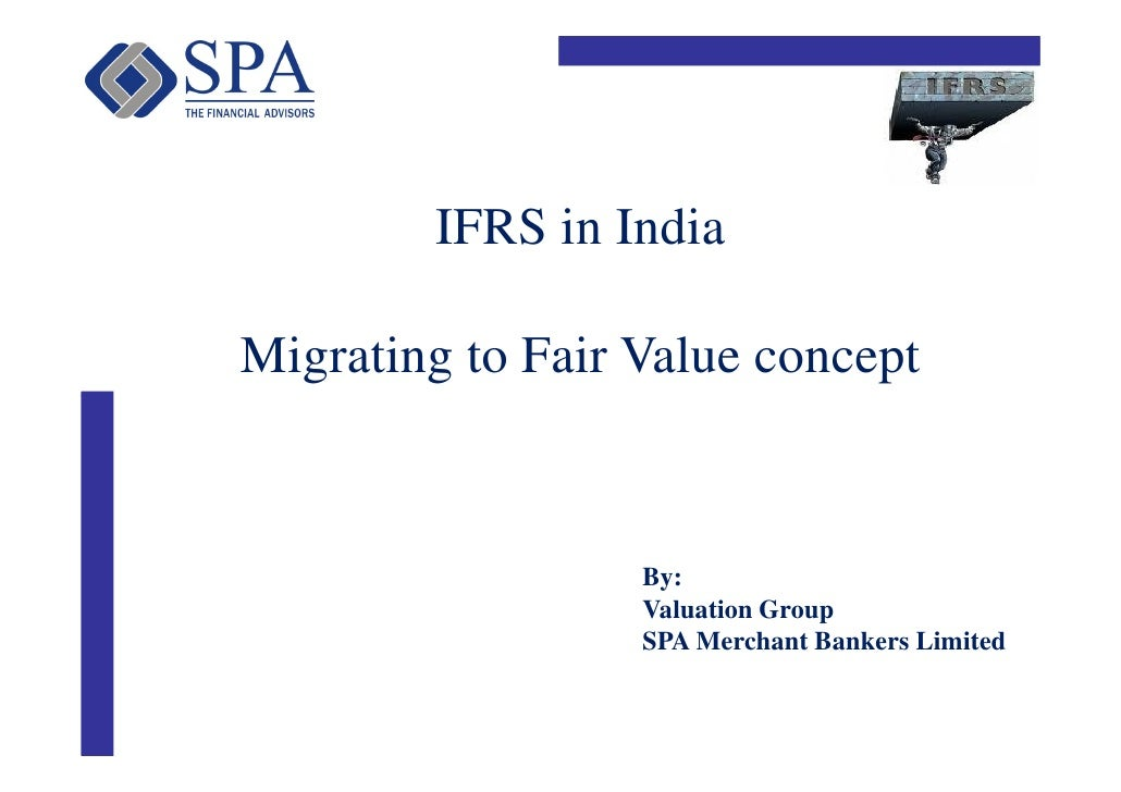IFRS in IndiaMigrating to Fair Value concept                  By:                  Valuation Group                  SPA Me...