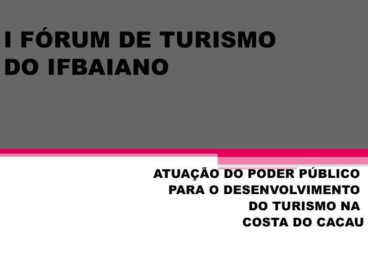 I FÓRUM DE TURISMODO IFBAIANO         ATUAÇÃO DO PODER PÚBLICO           PARA O DESENVOLVIMENTO                     DO TUR...