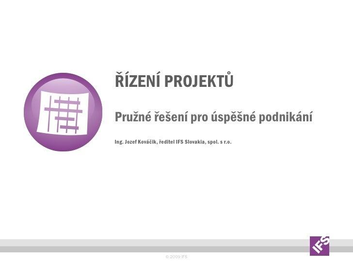 ŘÍZENÍ PROJEKTŮ Pruţné řešení pro úspěšné podnikání Ing. Jozef Kováčik, ředitel IFS Slovakia, spol. s r.o.                ...