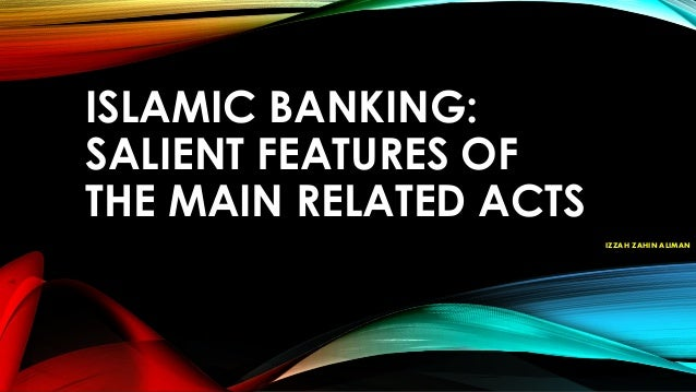 ISLAMIC BANKING: SALIENT FEATURES OF THE MAIN RELATED ACTS IZZAH ZAHIN ALIMAN