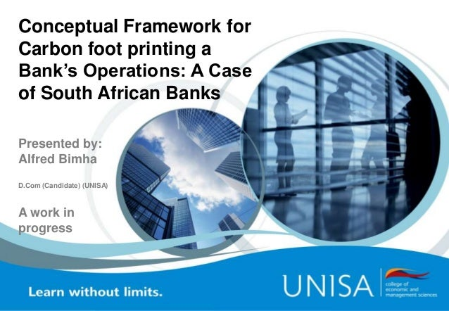 Conceptual Framework for Carbon foot printing a Bank's Operations: A Case of South African Banks Presented by: Alfred Bimh...