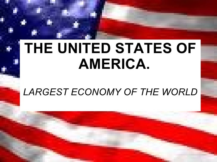 <ul><li>THE UNITED STATES OF AMERICA. </li></ul><ul><li>LARGEST ECONOMY OF THE WORLD </li></ul>