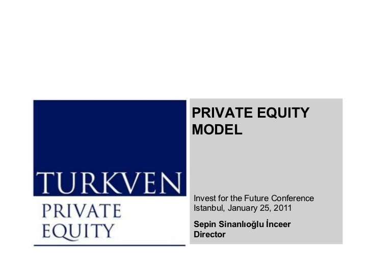 Invest for the Future Conference Istanbul,  January   2 5, 20 11 Sep in Sinanlıoğlu İnceer Director PRIVATE EQUITY MODEL