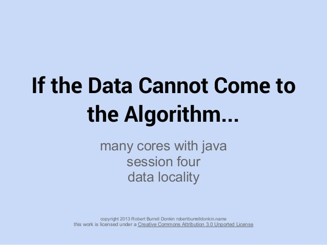 If the Data Cannot Come to the Algorithm... many cores with java session four data locality copyright 2013 Robert Burrell ...