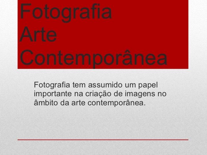 Fotografia Arte Contemporânea  Fotografia tem assumido um papel importante na criação de imagens no âmbito da arte contemp...
