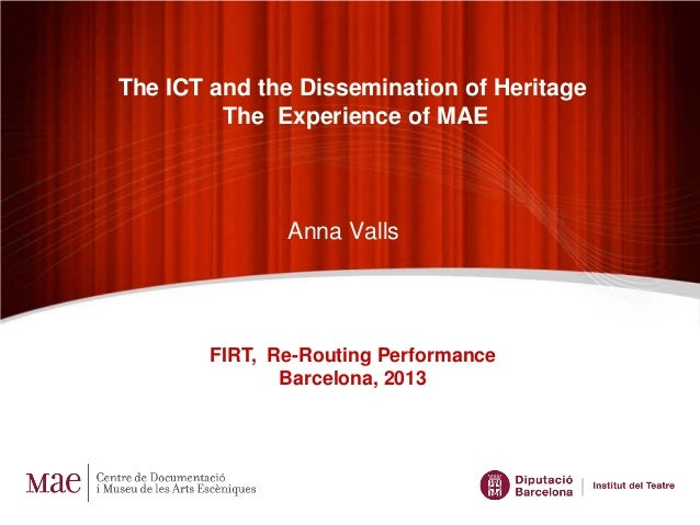 Anna Valls FIRT, Re-Routing Performance Barcelona, 2013 The ICT and the Dissemination of Heritage The Experience of MAE