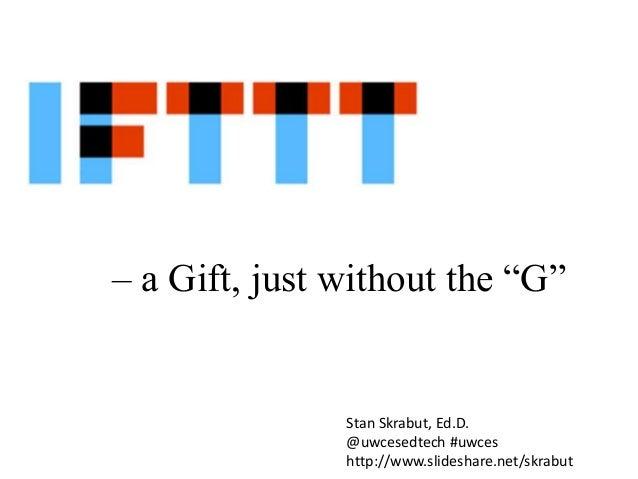 "– a Gift, just without the ""G""  Stan Skrabut, Ed.D. @uwcesedtech #uwces http://www.slideshare.net/skrabut"