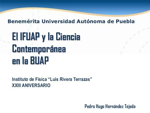 """Benemérita Universidad Autónoma de Puebla  El IFUAP y la Ciencia Contemporánea en la BUAP Instituto de Física """"Luis Rivera..."""