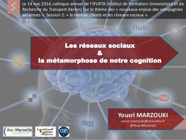 Les réseaux sociaux & la métamorphose de notre cognition Yousri MARZOUKI yousri.marzouki@univ-amu.fr @YousriMarzouki Le 14...