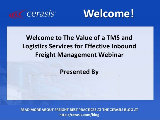 Welcome! Welcome to The Value of a TMS and Logistics Services for Effective Inbound Freight Management Webinar Presented B...