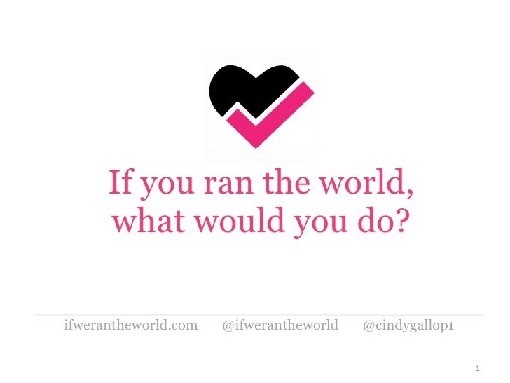 If you ran the world, what would you do? <ul><li>ifwerantheworld.com  @ifwerantheworld  @cindygallop1 </li></ul>
