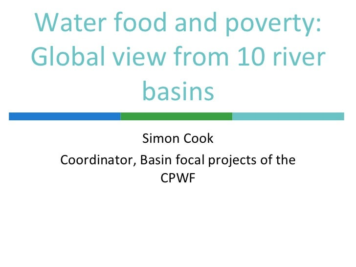 Water food and poverty:Global view from 10 river          basins               Simon Cook  Coordinator, Basin focal projec...