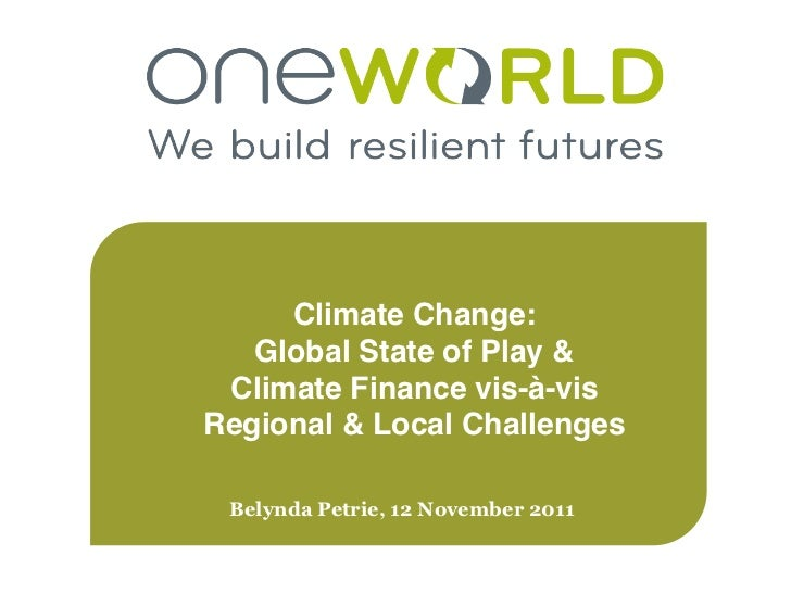 Climate Change:!   Global State of Play & Climate Finance vis-à-visRegional & Local Challenges! Belynda Petrie, 12 Novembe...