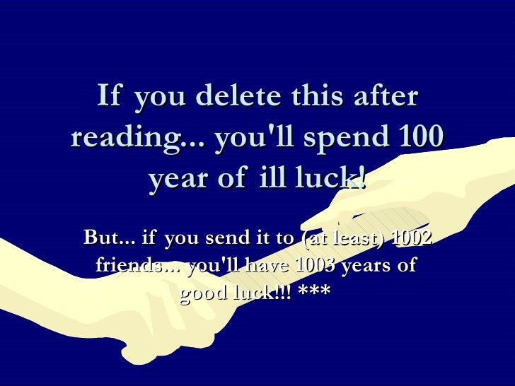 If you delete this after reading... you'll spend 100 year of ill luck! But... if you send it to (at least) 1002 friends......