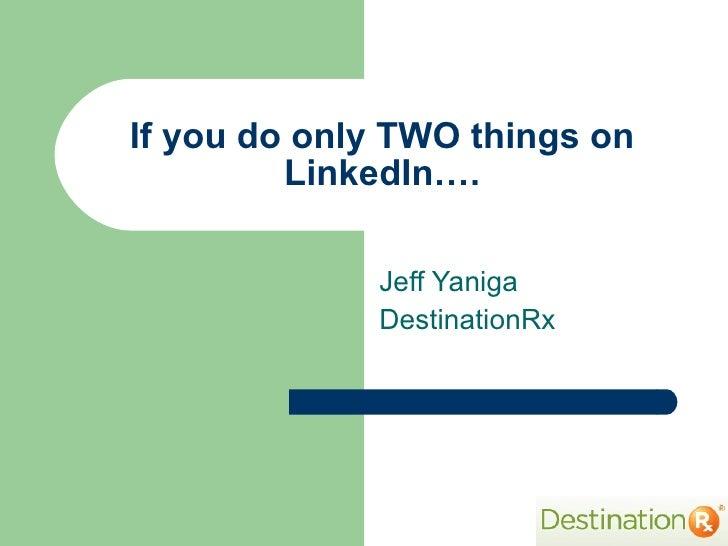 If you do only TWO things on LinkedIn…. Jeff Yaniga DestinationRx