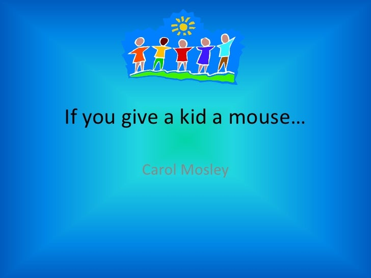"""If You Give A Kid A Mouse""       based on If You Give A Mouse A Cookie by Laura Joffe Numeroff"