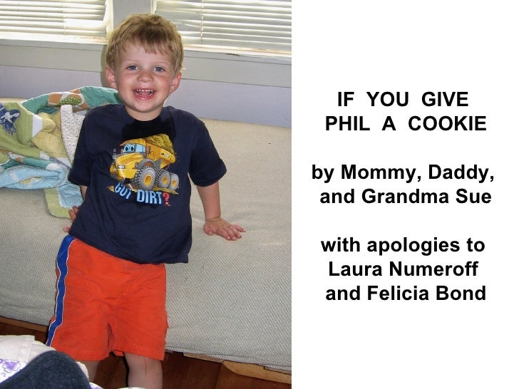 IF YOU GIVE  PHIL A COOKIE  by Mommy, Daddy,  and Grandma Sue  with apologies to Laura Numeroff and Felicia Bond