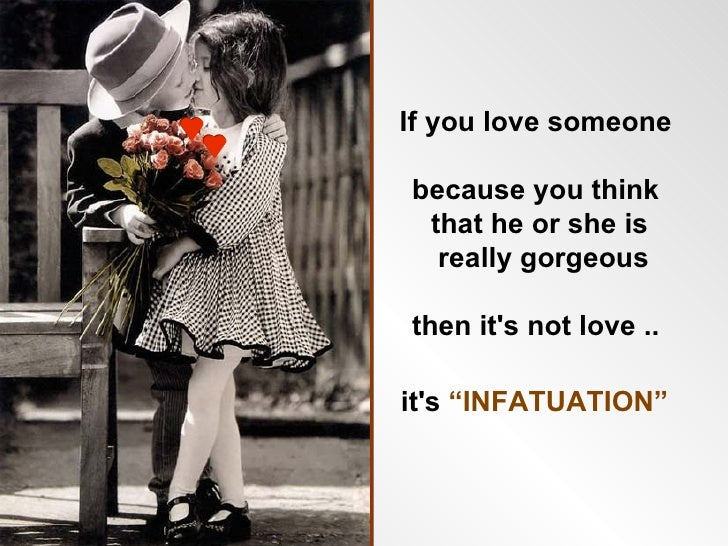 "If you love someone  because you think  that he or she is   really gorgeous  then it's not love ..  it's ""INFATUATION"""