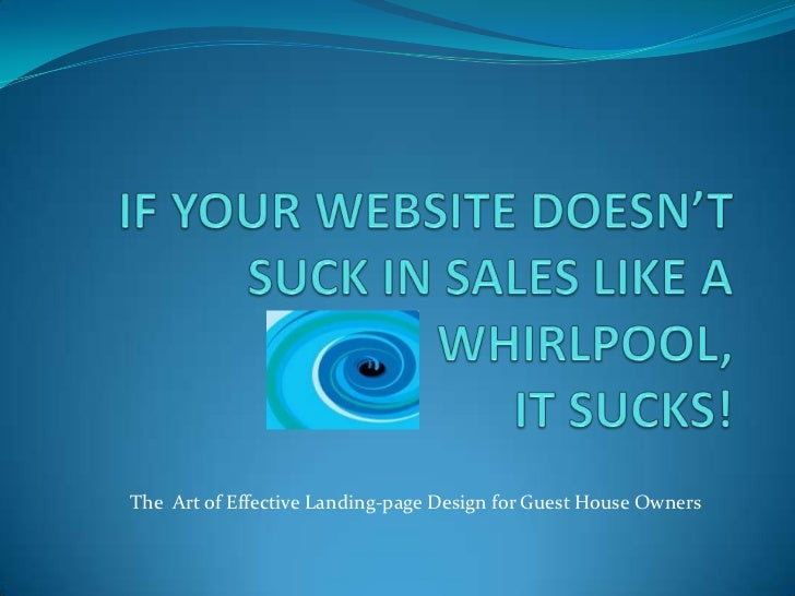 IF YOUR WEBSITE DOESN'T SUCK IN SALES LIKE A WHIRLPOOL, IT SUCKS!<br />The  Art of Effective Landing-page Design for Guest...