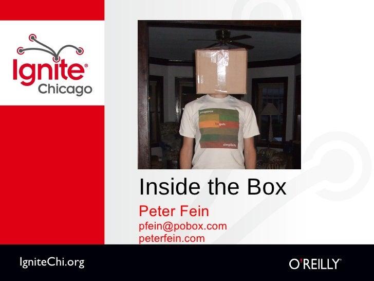 Inside the Box <ul><li>Peter Fein </li></ul><ul><li>[email_address] </li></ul><ul><li>peterfein.com </li></ul>IgniteChi.org